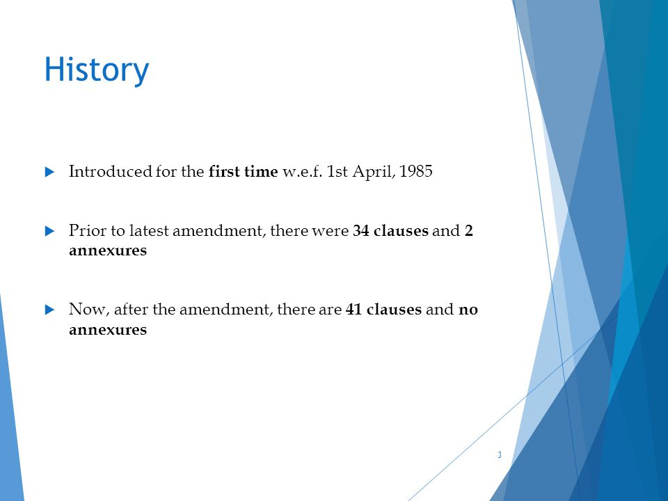 History  Introduced for the first time w.e.f. 1st April, 1985  Prior to latest amendment, there were 34 clauses and 2 annexures  Now, after the ame