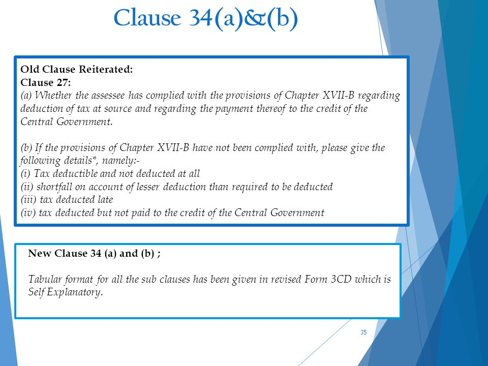 Clause 34(a)&(b) 35 Old Clause Reiterated: Clause 27: (a) Whether the assessee has complied with the provisions of Chapter XVII-B regarding deduction of tax at source and regarding the payment thereof to the credit of the Central Government.