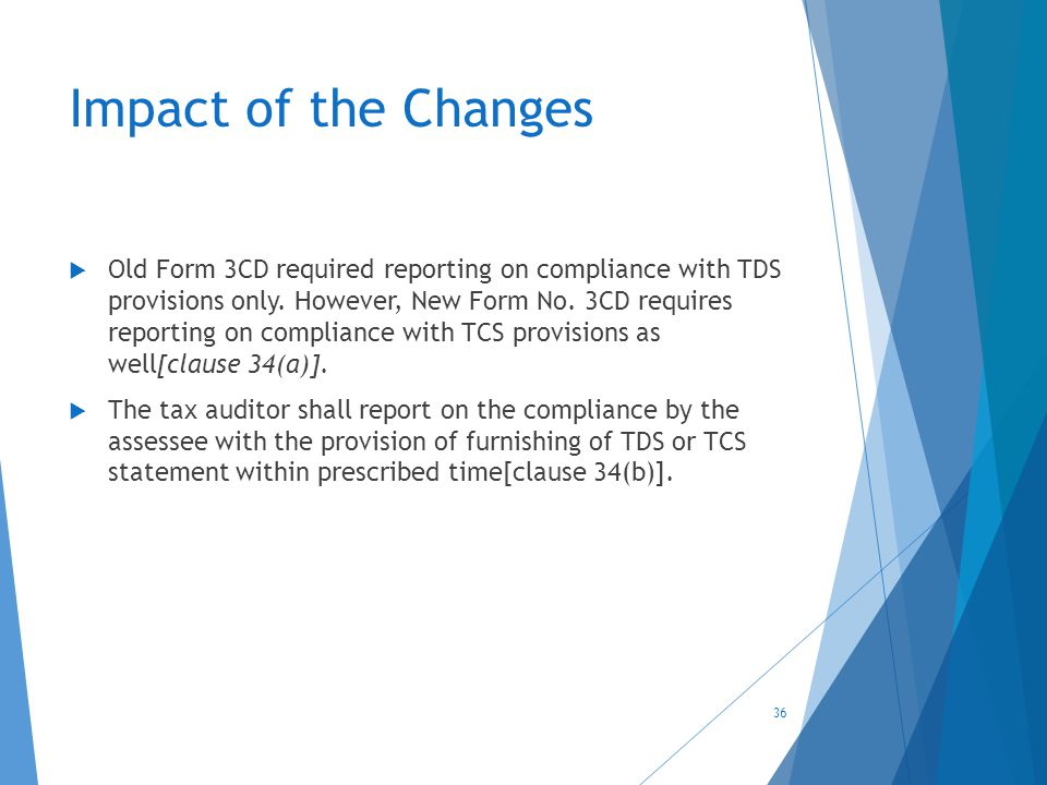 Impact of the Changes  Old Form 3CD required reporting on compliance with TDS provisions only. However, New Form No. 3CD requires reporting on compli