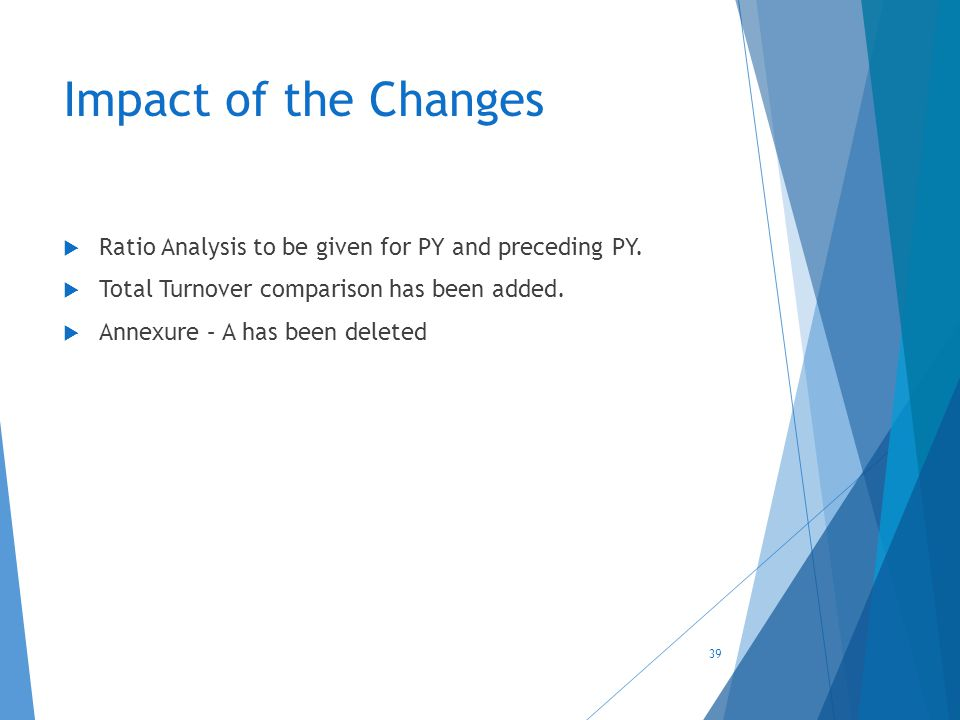 Impact of the Changes  Ratio Analysis to be given for PY and preceding PY.  Total Turnover comparison has been added.  Annexure – A has been delete