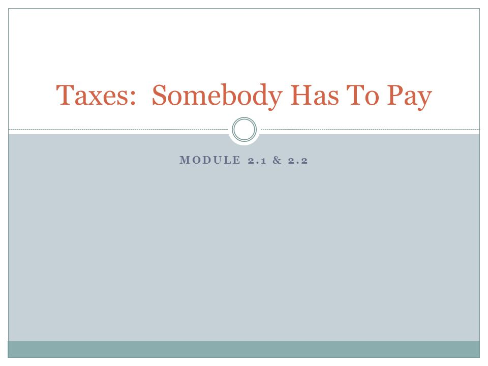 MODULE 2.1 & 2.2 Taxes: Somebody Has To Pay