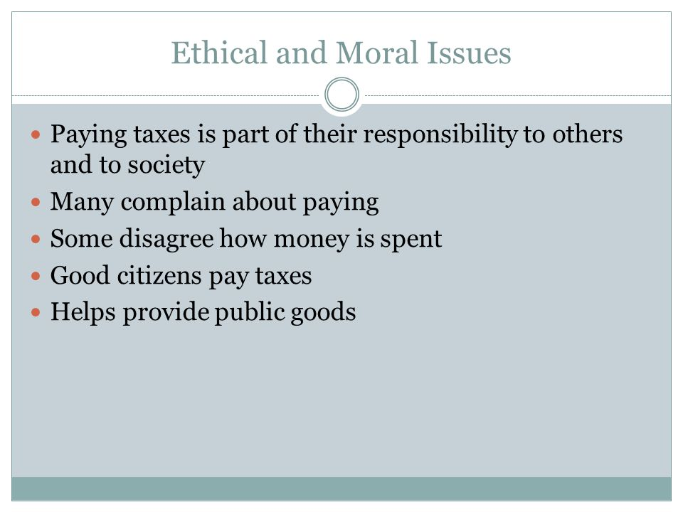 Ethical and Moral Issues Paying taxes is part of their responsibility to others and to society Many complain about paying Some disagree how money is s