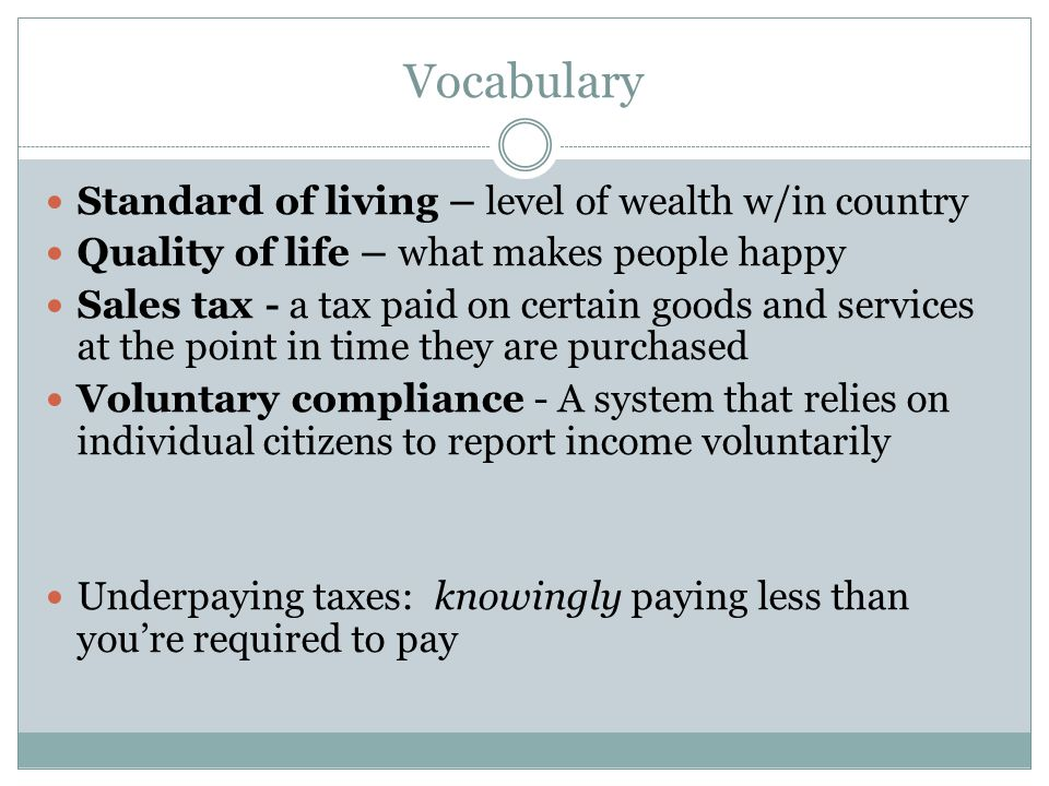 Vocabulary Standard of living – level of wealth w/in country Quality of life – what makes people happy Sales tax - a tax paid on certain goods and ser