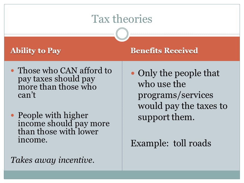 Ability to Pay Benefits Received Those who CAN afford to pay taxes should pay more than those who can't People with higher income should pay more than