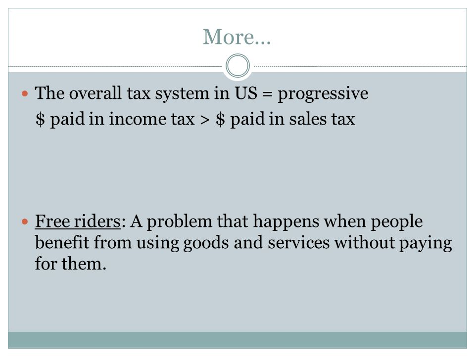 More… The overall tax system in US = progressive $ paid in income tax > $ paid in sales tax Free riders: A problem that happens when people benefit fr