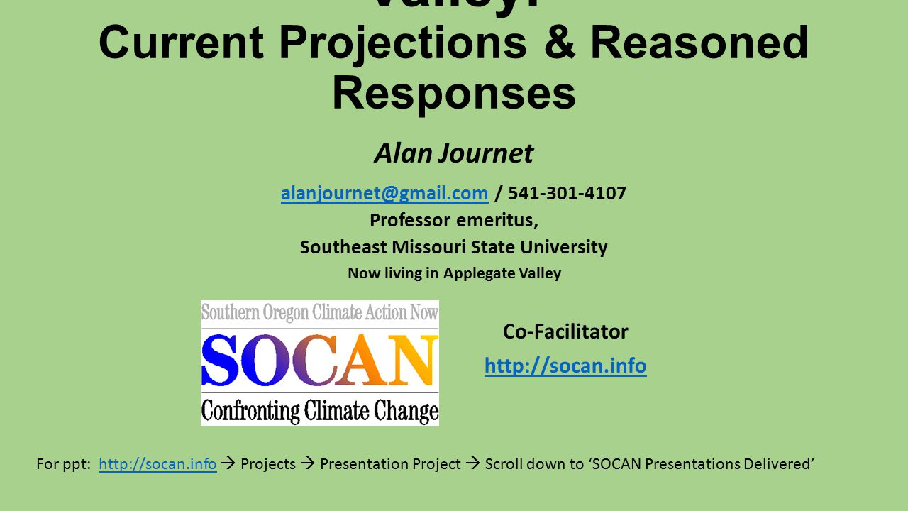 Climate Change in the Rogue Valley: Current Projections & Reasoned Responses Alan Journet alanjournet@gmail.com / 541-301-4107 alanjournet@gmail.com Professor emeritus, Southeast Missouri State University Now living in Applegate Valley Co-Facilitator http://socan.info For ppt: http://socan.info  Projects  Presentation Project  Scroll down to 'SOCAN Presentations Delivered'http://socan.info