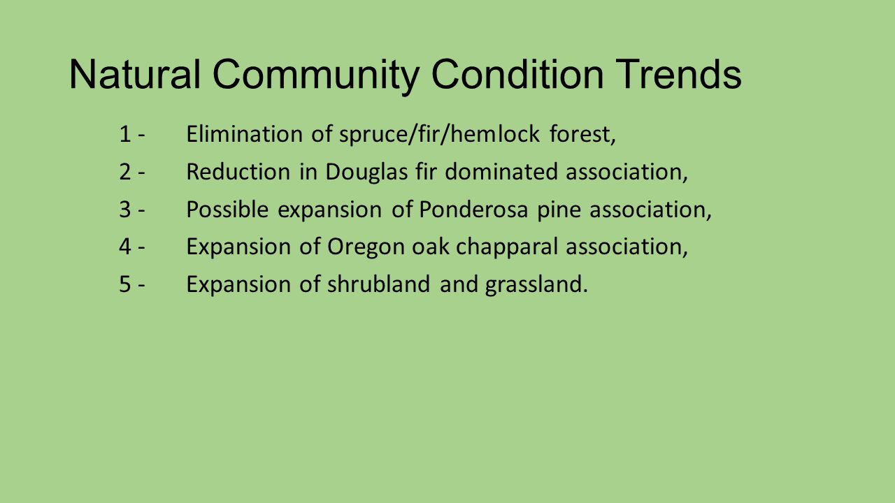 Natural Community Condition Trends 1 - Elimination of spruce/fir/hemlock forest, 2 -Reduction in Douglas fir dominated association, 3 -Possible expansion of Ponderosa pine association, 4 -Expansion of Oregon oak chapparal association, 5 -Expansion of shrubland and grassland.