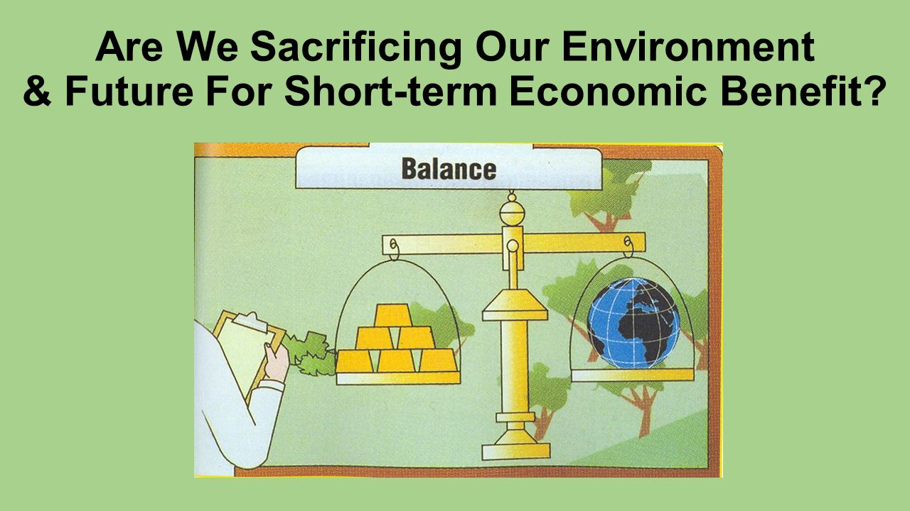 Are We Sacrificing Our Environment & Future For Short-term Economic Benefit