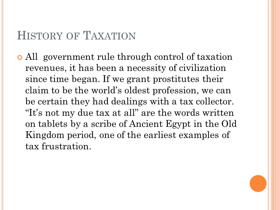 H ISTORY OF T AXATION All government rule through control of taxation revenues, it has been a necessity of civilization since time began.