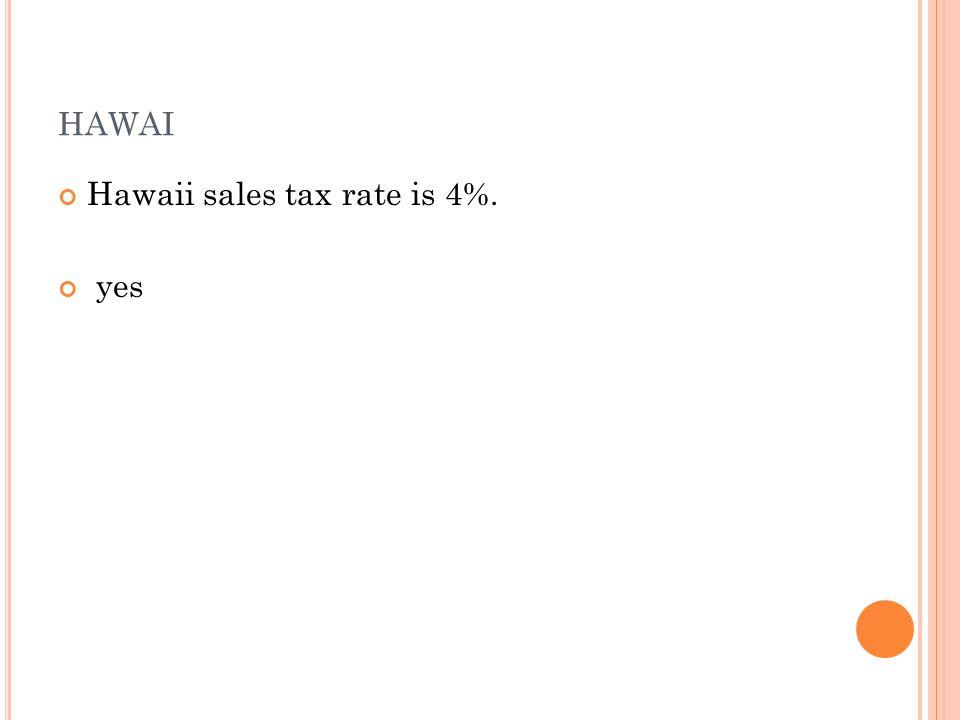 HAWAI Hawaii sales tax rate is 4%. yes
