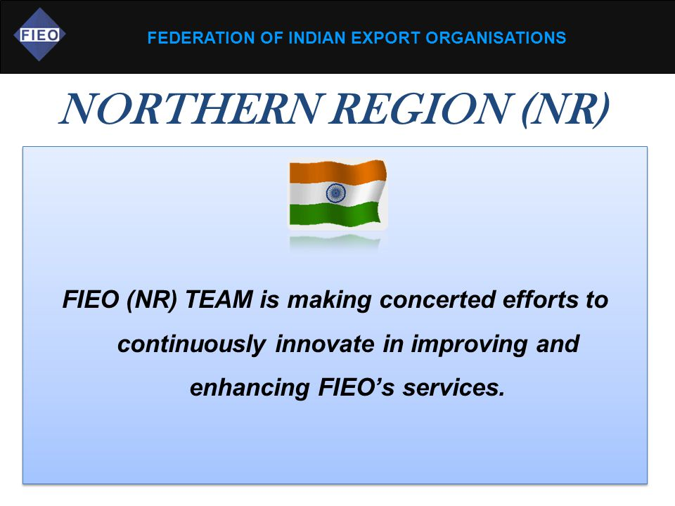 FEDERATION OF INDIAN EXPORT ORGANISATIONS NORTHERN REGION (NR) FIEO (NR) TEAM is making concerted efforts to continuously innovate in improving and en