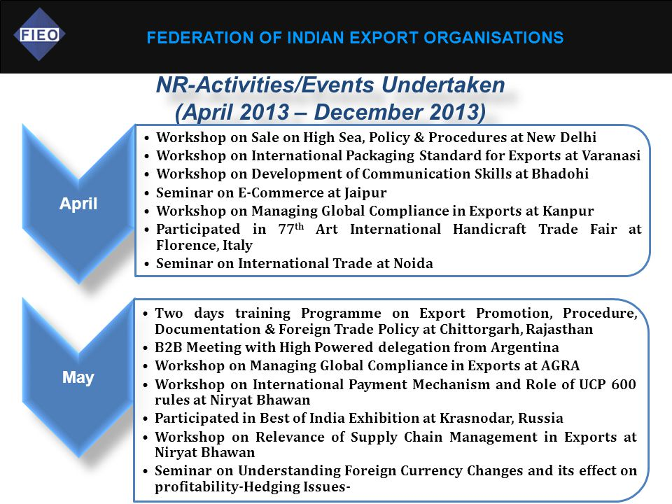 FEDERATION OF INDIAN EXPORT ORGANISATIONS NR-Activities/Events Undertaken (April 2013 – December 2013) April Workshop on Sale on High Sea, Policy & Procedures at New Delhi Workshop on International Packaging Standard for Exports at Varanasi Workshop on Development of Communication Skills at Bhadohi Seminar on E-Commerce at Jaipur Workshop on Managing Global Compliance in Exports at Kanpur Participated in 77 th Art International Handicraft Trade Fair at Florence, Italy Seminar on International Trade at Noida May Two days training Programme on Export Promotion, Procedure, Documentation & Foreign Trade Policy at Chittorgarh, Rajasthan B2B Meeting with High Powered delegation from Argentina Workshop on Managing Global Compliance in Exports at AGRA Workshop on International Payment Mechanism and Role of UCP 600 rules at Niryat Bhawan Participated in Best of India Exhibition at Krasnodar, Russia Workshop on Relevance of Supply Chain Management in Exports at Niryat Bhawan Seminar on Understanding Foreign Currency Changes and its effect on profitability-Hedging Issues-