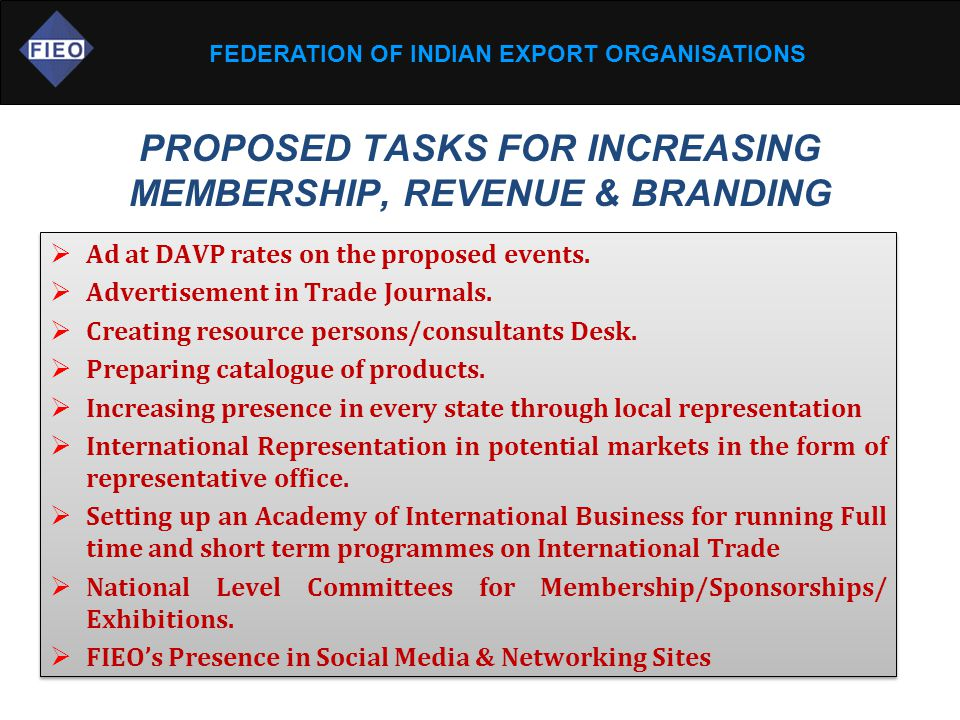 FEDERATION OF INDIAN EXPORT ORGANISATIONS PROPOSED TASKS FOR INCREASING MEMBERSHIP, REVENUE & BRANDING  Ad at DAVP rates on the proposed events.  Ad