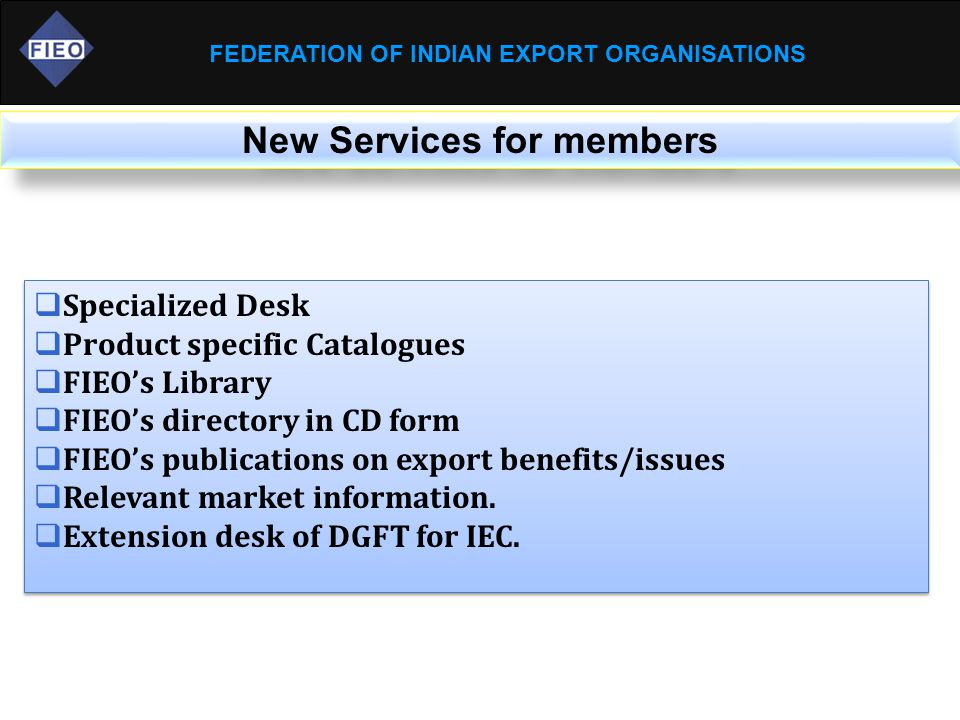 FEDERATION OF INDIAN EXPORT ORGANISATIONS New Services for members  Specialized Desk  Product specific Catalogues  FIEO's Library  FIEO's directory in CD form  FIEO's publications on export benefits/issues  Relevant market information.