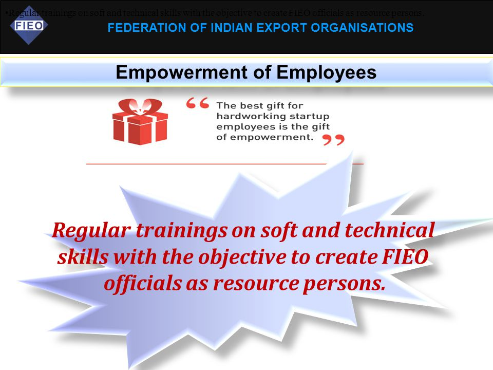 FEDERATION OF INDIAN EXPORT ORGANISATIONS Empowerment of Employees Regular trainings on soft and technical skills with the objective to create FIEO of