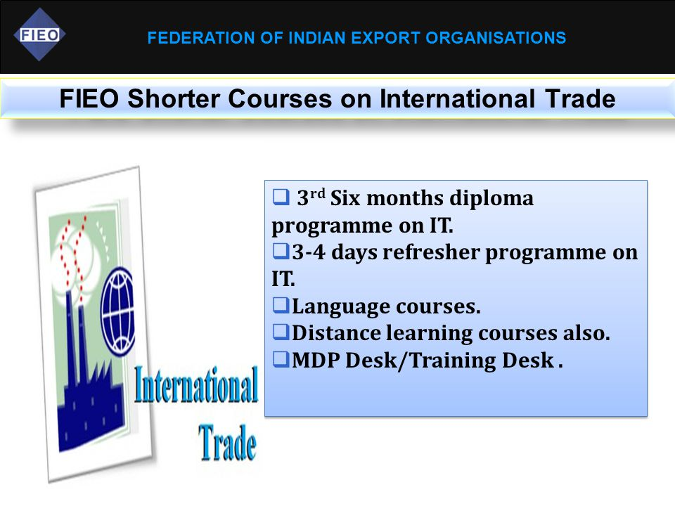 FEDERATION OF INDIAN EXPORT ORGANISATIONS FIEO Shorter Courses on International Trade  3 rd Six months diploma programme on IT.