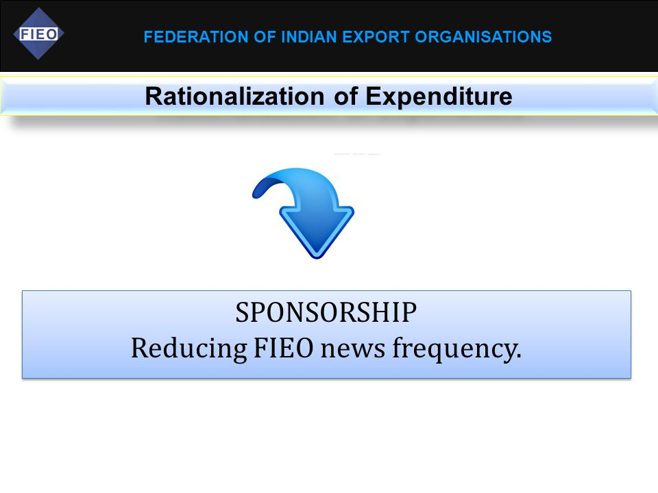 FEDERATION OF INDIAN EXPORT ORGANISATIONS Rationalization of Expenditure SPONSORSHIP Reducing FIEO news frequency.