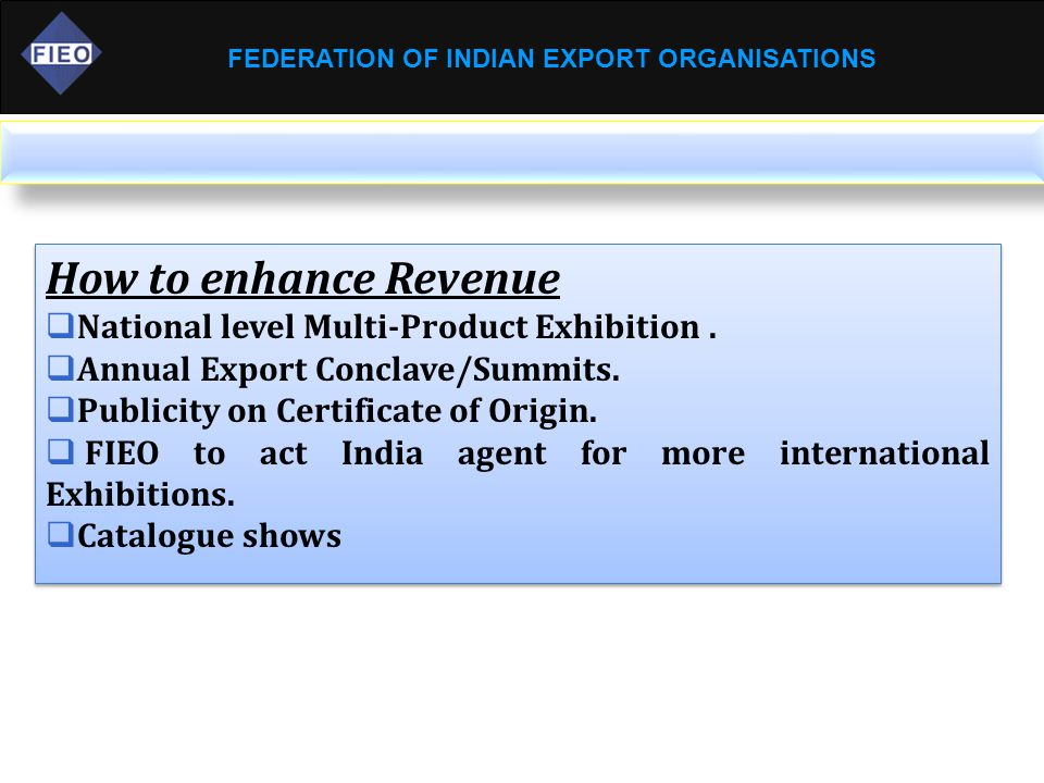 FEDERATION OF INDIAN EXPORT ORGANISATIONS How to enhance Revenue  National level Multi-Product Exhibition.  Annual Export Conclave/Summits.  Public