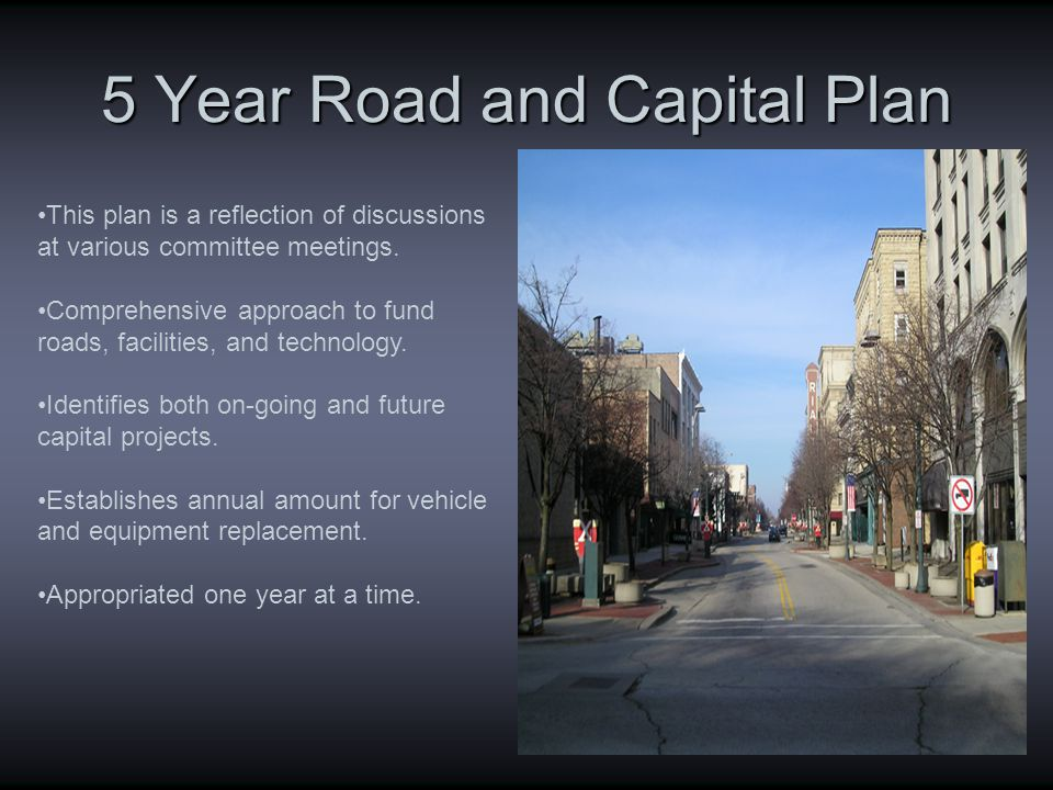 5 Year Road and Capital Plan This plan is a reflection of discussions at various committee meetings.