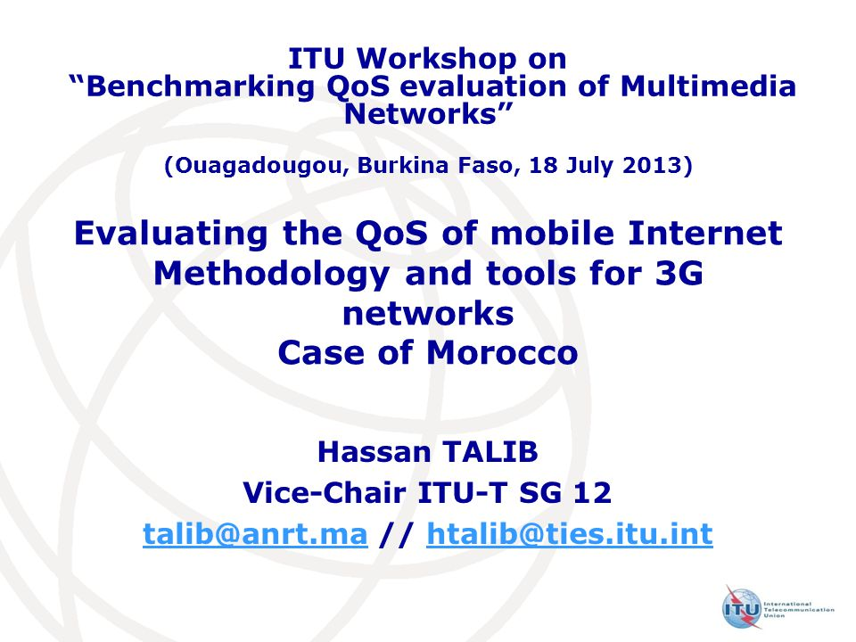 Evaluating the QoS of mobile Internet Methodology and tools for 3G networks Case of Morocco Hassan TALIB Vice-Chair ITU-T SG 12 talib@anrt.matalib@anrt.ma // htalib@ties.itu.inthtalib@ties.itu.int ITU Workshop on Benchmarking QoS evaluation of Multimedia Networks (Ouagadougou, Burkina Faso, 18 July 2013)