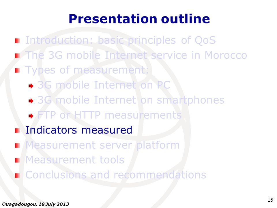 Presentation outline Introduction: basic principles of QoS The 3G mobile Internet service in Morocco Types of measurement: 3G mobile Internet on PC 3G mobile Internet on smartphones FTP or HTTP measurements Indicators measured Measurement server platform Measurement tools Conclusions and recommendations 15 Ouagadougou, 18 July 2013