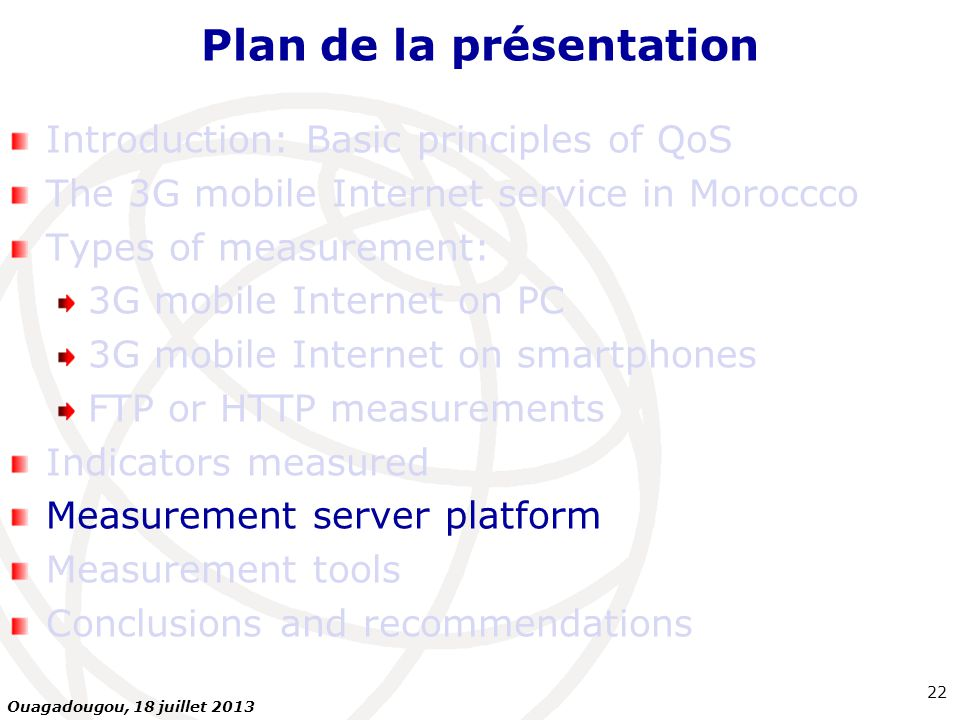 Plan de la présentation Introduction: Basic principles of QoS The 3G mobile Internet service in Moroccco Types of measurement: 3G mobile Internet on PC 3G mobile Internet on smartphones FTP or HTTP measurements Indicators measured Measurement server platform Measurement tools Conclusions and recommendations 22 Ouagadougou, 18 juillet 2013