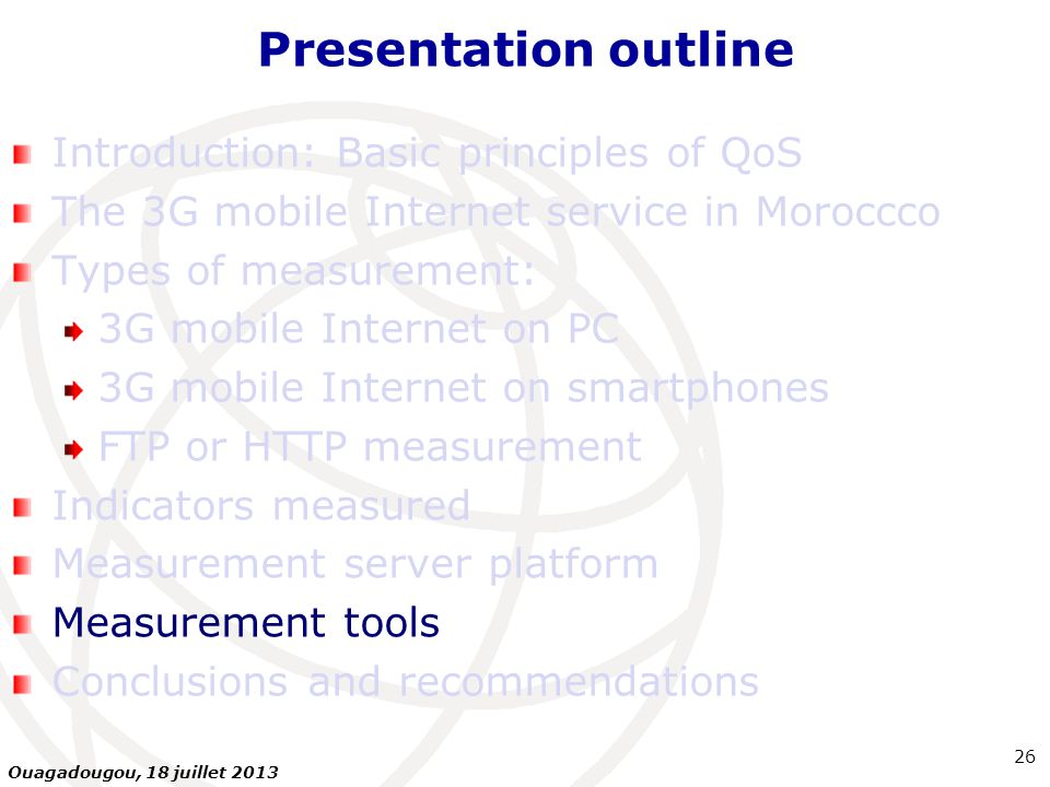 Presentation outline Introduction: Basic principles of QoS The 3G mobile Internet service in Moroccco Types of measurement: 3G mobile Internet on PC 3G mobile Internet on smartphones FTP or HTTP measurement Indicators measured Measurement server platform Measurement tools Conclusions and recommendations 26 Ouagadougou, 18 juillet 2013