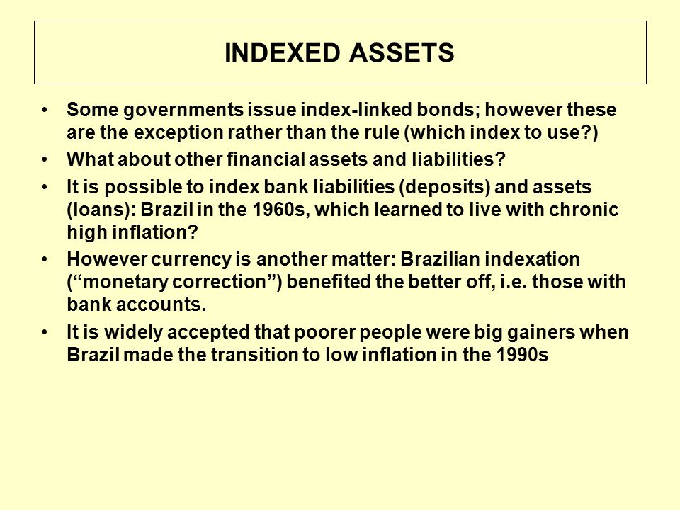 INDEXED ASSETS Some governments issue index-linked bonds; however these are the exception rather than the rule (which index to use ) What about other financial assets and liabilities.