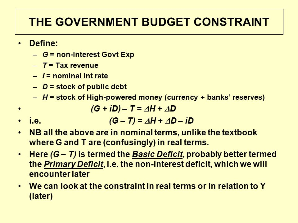 THE GOVERNMENT BUDGET CONSTRAINT Define: –G = non-interest Govt Exp –T = Tax revenue –I = nominal int rate –D = stock of public debt –H = stock of High-powered money (currency + banks' reserves) (G + iD) – T =  H +  D i.e.