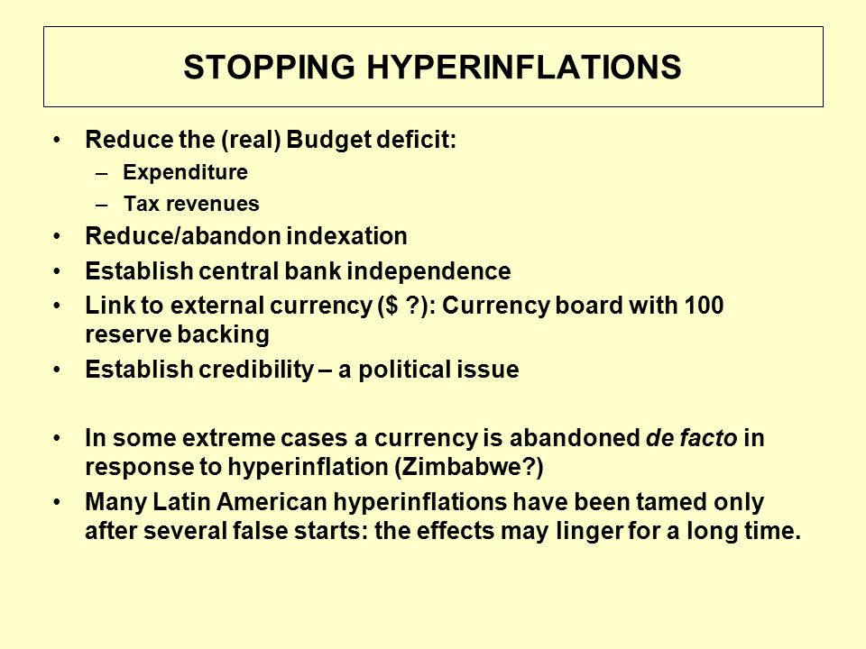 STOPPING HYPERINFLATIONS Reduce the (real) Budget deficit: –Expenditure –Tax revenues Reduce/abandon indexation Establish central bank independence Link to external currency ($ ): Currency board with 100 reserve backing Establish credibility – a political issue In some extreme cases a currency is abandoned de facto in response to hyperinflation (Zimbabwe ) Many Latin American hyperinflations have been tamed only after several false starts: the effects may linger for a long time.