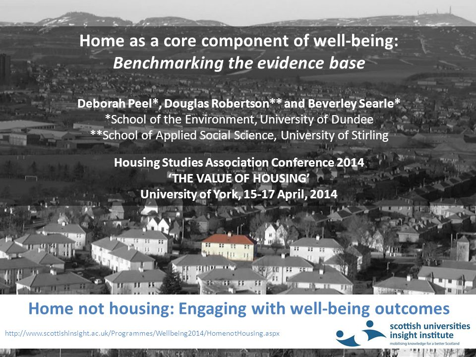 Home not housing: Engaging with well-being outcomes http://www.scottishinsight.ac.uk/Programmes/Wellbeing2014/HomenotHousing.aspx Home as a core component of well-being: Benchmarking the evidence base Deborah Peel*, Douglas Robertson** and Beverley Searle* *School of the Environment, University of Dundee **School of Applied Social Science, University of Stirling Housing Studies Association Conference 2014 'THE VALUE OF HOUSING' University of York, 15-17 April, 2014