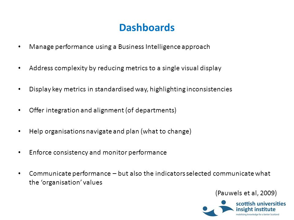 Dashboards Manage performance using a Business Intelligence approach Address complexity by reducing metrics to a single visual display Display key metrics in standardised way, highlighting inconsistencies Offer integration and alignment (of departments) Help organisations navigate and plan (what to change) Enforce consistency and monitor performance Communicate performance – but also the indicators selected communicate what the 'organisation' values (Pauwels et al, 2009)