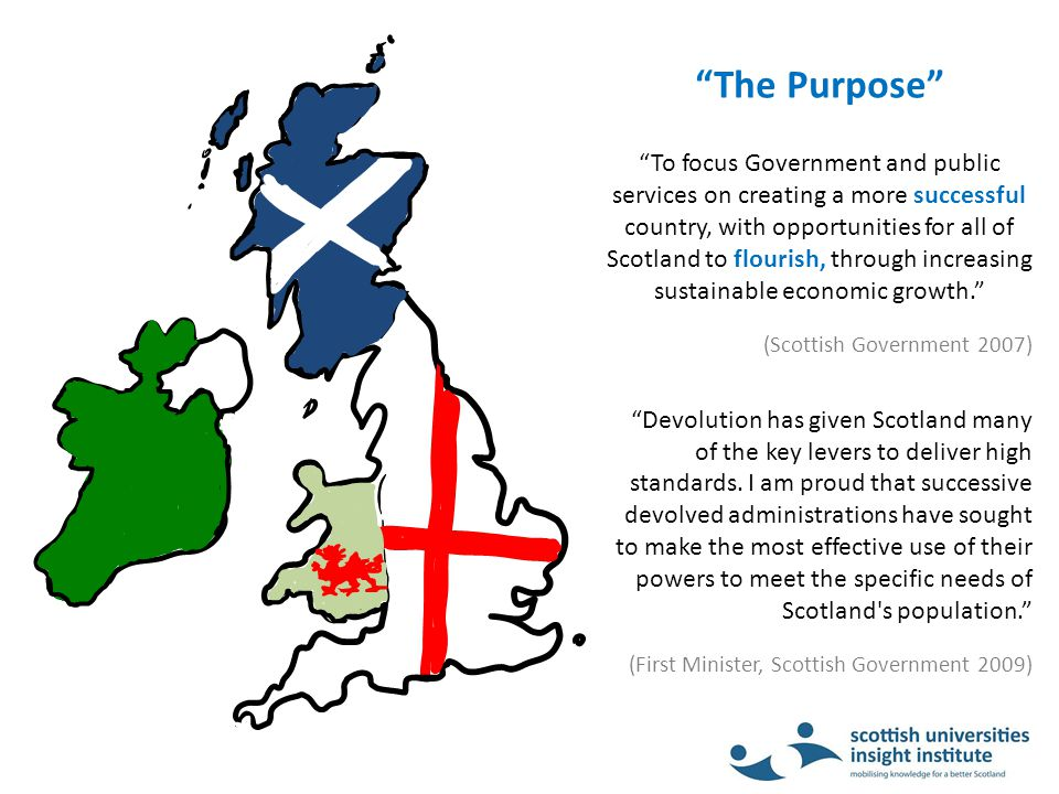 The Purpose To focus Government and public services on creating a more successful country, with opportunities for all of Scotland to flourish, through increasing sustainable economic growth. (Scottish Government 2007) Devolution has given Scotland many of the key levers to deliver high standards.