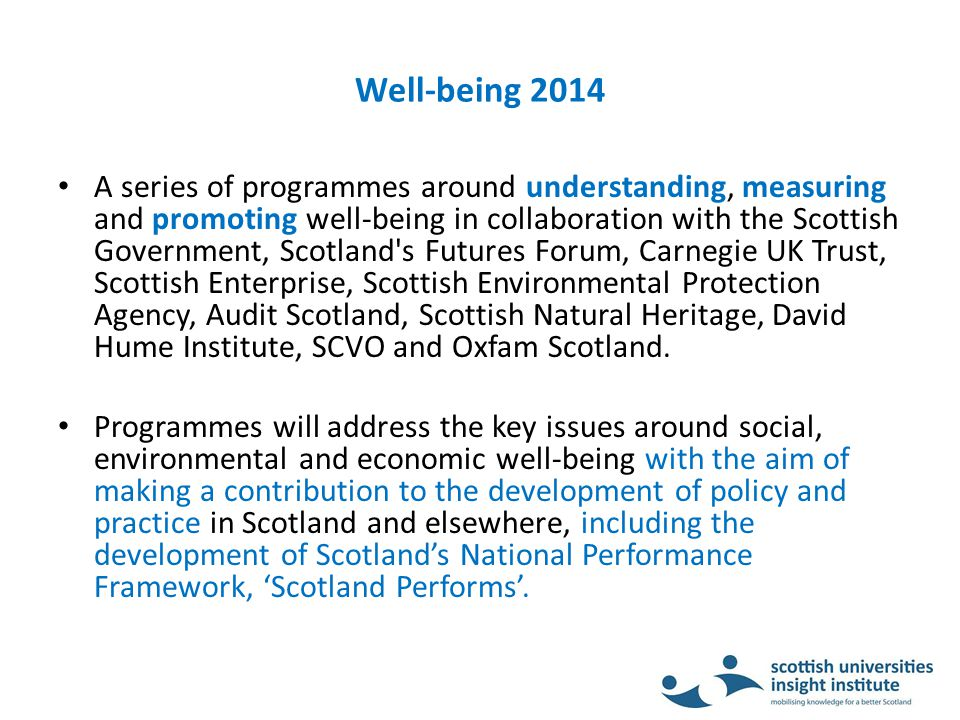 Well-being 2014 A series of programmes around understanding, measuring and promoting well-being in collaboration with the Scottish Government, Scotland s Futures Forum, Carnegie UK Trust, Scottish Enterprise, Scottish Environmental Protection Agency, Audit Scotland, Scottish Natural Heritage, David Hume Institute, SCVO and Oxfam Scotland.