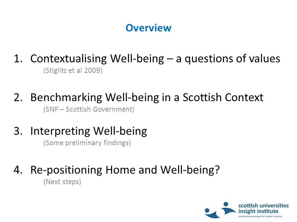 Overview 1.Contextualising Well-being – a questions of values (Stiglitz et al 2009) 2.Benchmarking Well-being in a Scottish Context (SNP – Scottish Government) 3.Interpreting Well-being (Some preliminary findings) 4.Re-positioning Home and Well-being.
