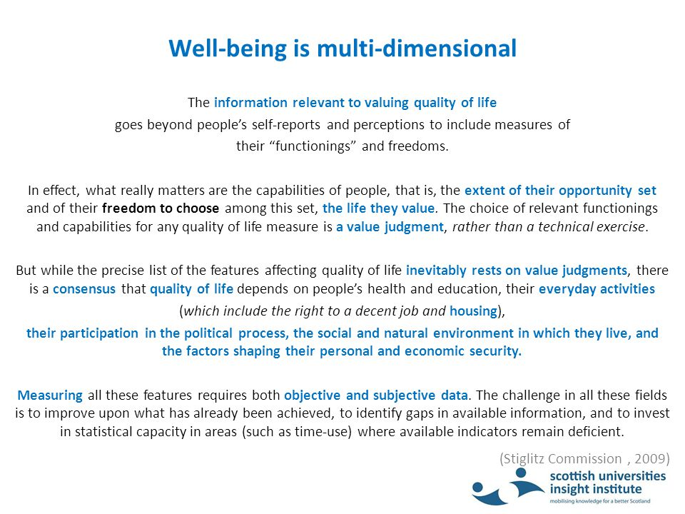 Well-being is multi-dimensional The information relevant to valuing quality of life goes beyond people's self-reports and perceptions to include measures of their functionings and freedoms.