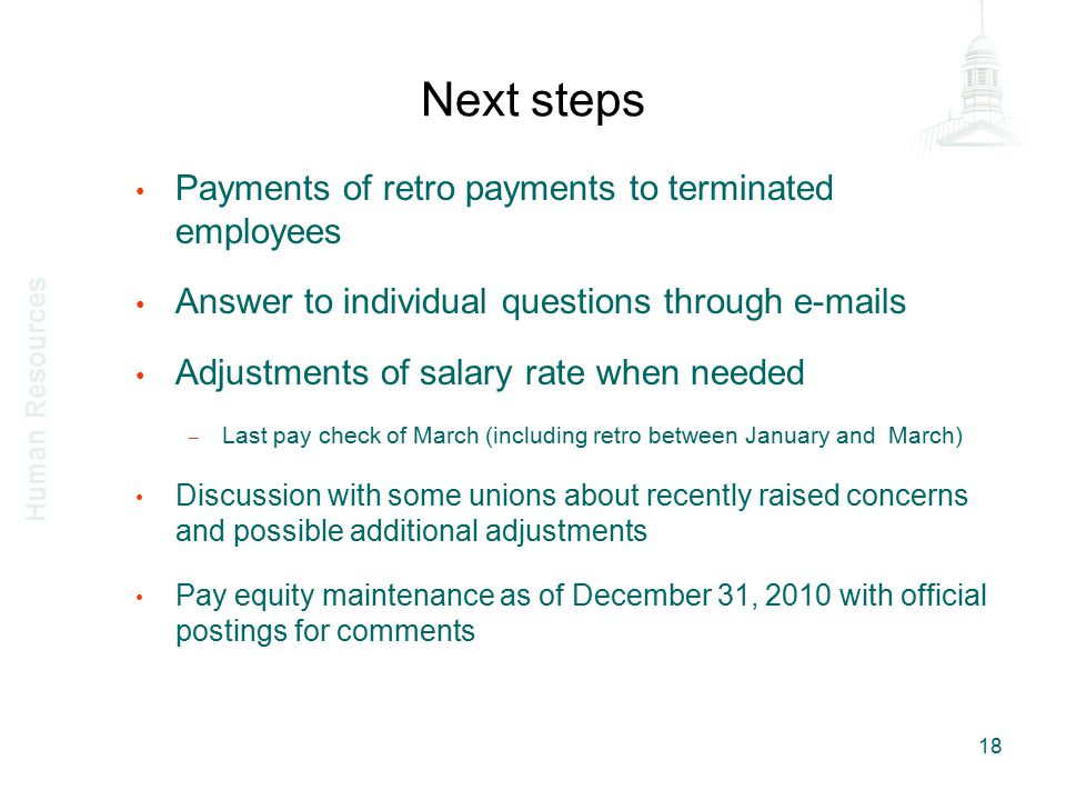 Next steps Payments of retro payments to terminated employees Answer to individual questions through e-mails Adjustments of salary rate when needed – Last pay check of March (including retro between January and March) Discussion with some unions about recently raised concerns and possible additional adjustments Pay equity maintenance as of December 31, 2010 with official postings for comments 18 Human Resources