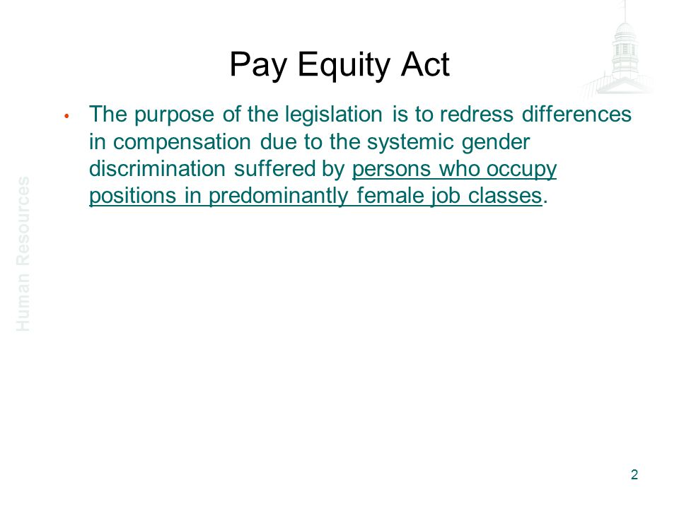Pay Equity Act The purpose of the legislation is to redress differences in compensation due to the systemic gender discrimination suffered by persons who occupy positions in predominantly female job classes.