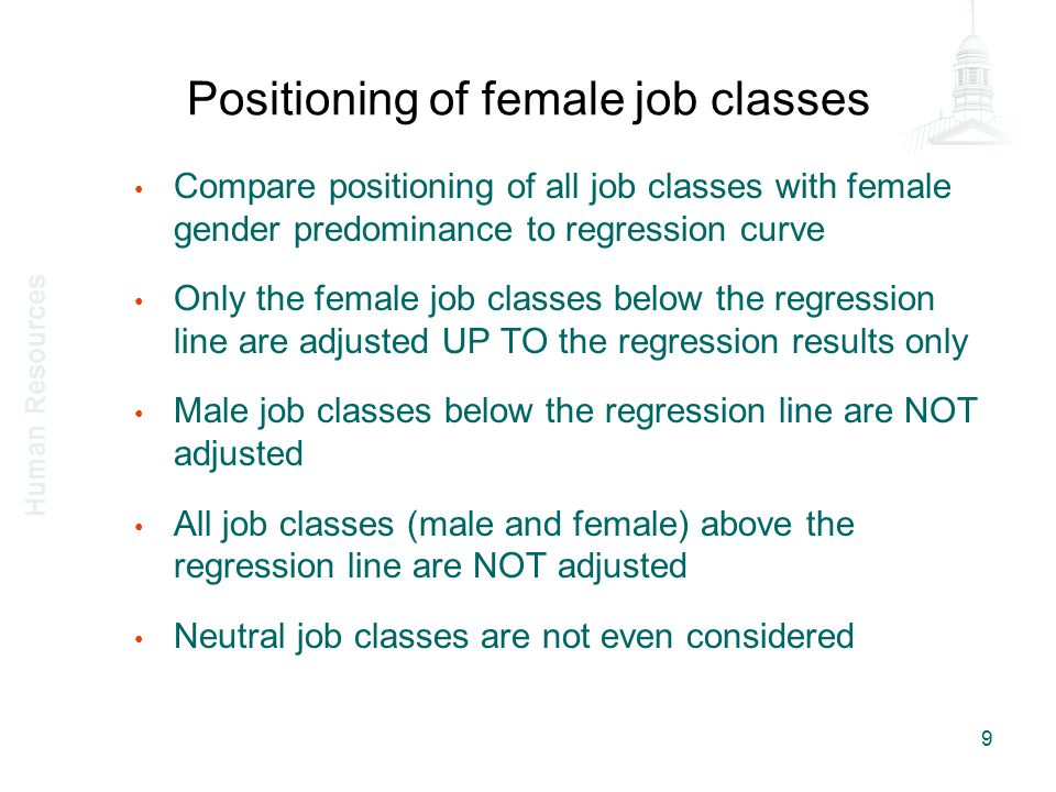 How to make salary adjustments First of all, only feminine job classes which were below the regression line – List of job classes is available on HR site (examples PED 34 and PED 103) Secondly, it is the MAXIMUM rate which is adjusted to the new pay equity rate (which is the rate on the curve) – There were multiple salary scales for each PED or role profiles in 2001 (some below, some above the curve) Then, if employee is in a PED and a salary scale with a required adjustment, the employee gets a proportional adjustment 10 Human Resources