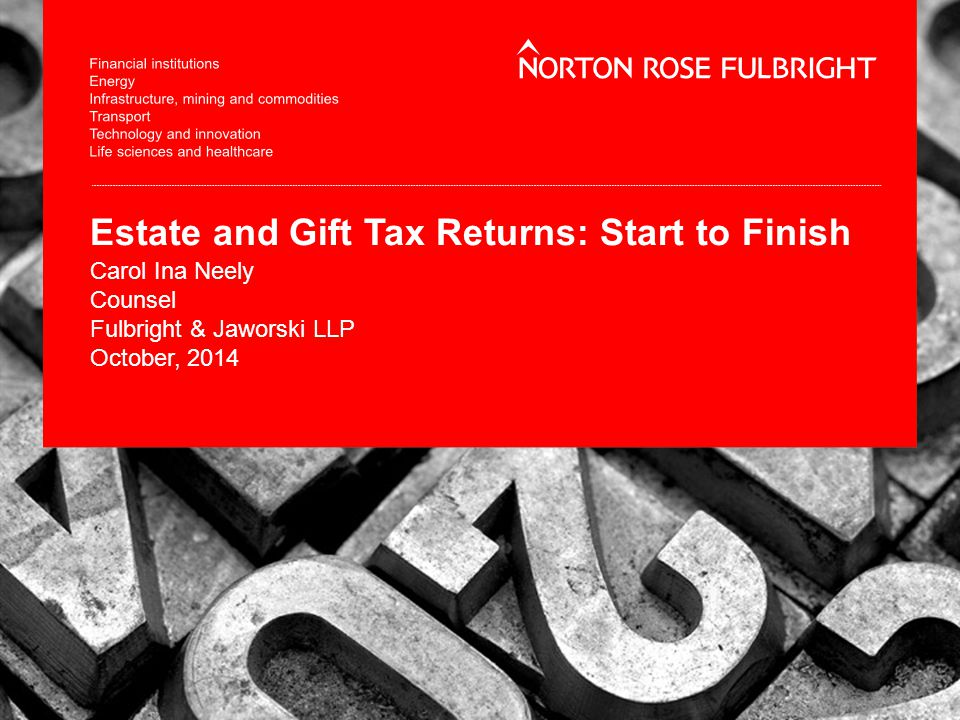 Estate and Gift Tax Returns: Start to Finish Carol Ina Neely Counsel Fulbright & Jaworski LLP October, 2014