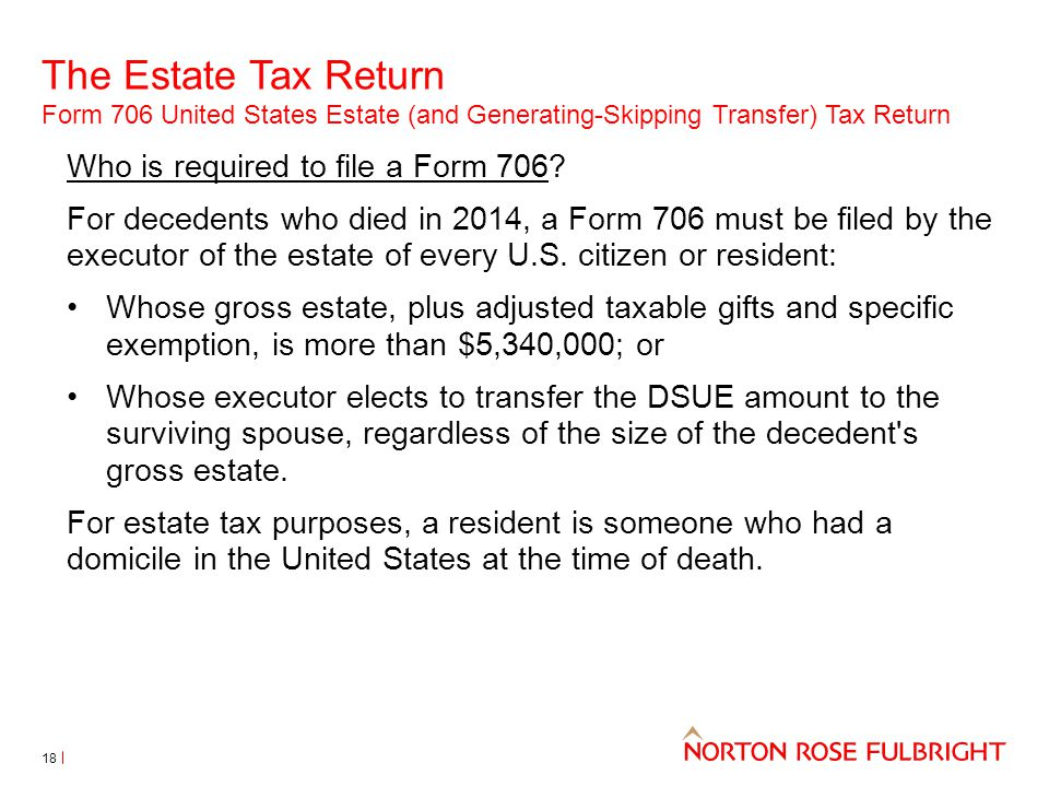 The Estate Tax Return Form 706 United States Estate (and Generating-Skipping Transfer) Tax Return 18 Who is required to file a Form 706? For decedents