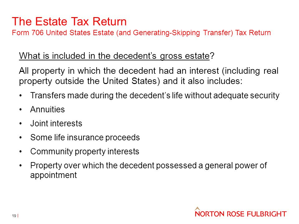 The Estate Tax Return Form 706 United States Estate (and Generating-Skipping Transfer) Tax Return 19 What is included in the decedent's gross estate?