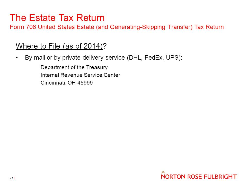 The Estate Tax Return Form 706 United States Estate (and Generating-Skipping Transfer) Tax Return 21 Where to File (as of 2014)? By mail or by private