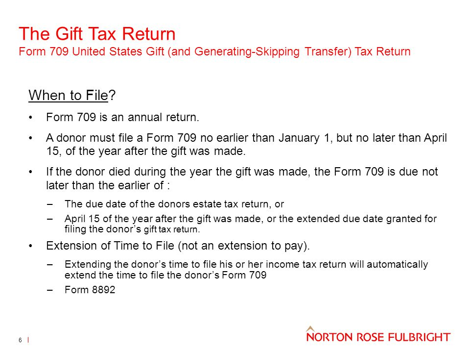 The Gift Tax Return Form 709 United States Gift (and Generating-Skipping Transfer) Tax Return 6 When to File? Form 709 is an annual return. A donor mu