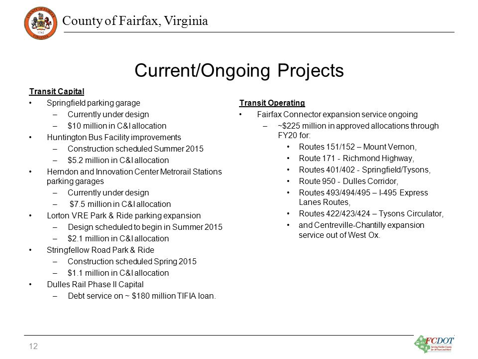 County of Fairfax, Virginia Current/Ongoing Projects Transit Capital Springfield parking garage –Currently under design –$10 million in C&I allocation Huntington Bus Facility improvements –Construction scheduled Summer 2015 –$5.2 million in C&I allocation Herndon and Innovation Center Metrorail Stations parking garages –Currently under design – $7.5 million in C&I allocation Lorton VRE Park & Ride parking expansion –Design scheduled to begin in Summer 2015 –$2.1 million in C&I allocation Stringfellow Road Park & Ride –Construction scheduled Spring 2015 –$1.1 million in C&I allocation Dulles Rail Phase II Capital –Debt service on ~ $180 million TIFIA loan.