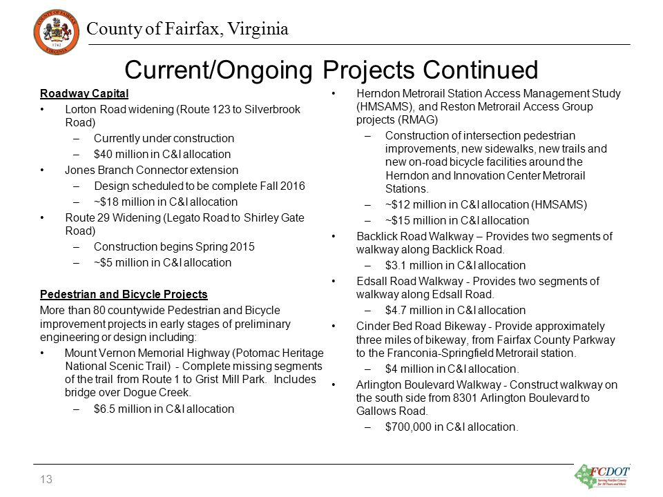 County of Fairfax, Virginia Current/Ongoing Projects Continued Roadway Capital Lorton Road widening (Route 123 to Silverbrook Road) –Currently under construction –$40 million in C&I allocation Jones Branch Connector extension –Design scheduled to be complete Fall 2016 –~$18 million in C&I allocation Route 29 Widening (Legato Road to Shirley Gate Road) –Construction begins Spring 2015 –~$5 million in C&I allocation Pedestrian and Bicycle Projects More than 80 countywide Pedestrian and Bicycle improvement projects in early stages of preliminary engineering or design including: Mount Vernon Memorial Highway (Potomac Heritage National Scenic Trail) - Complete missing segments of the trail from Route 1 to Grist Mill Park.