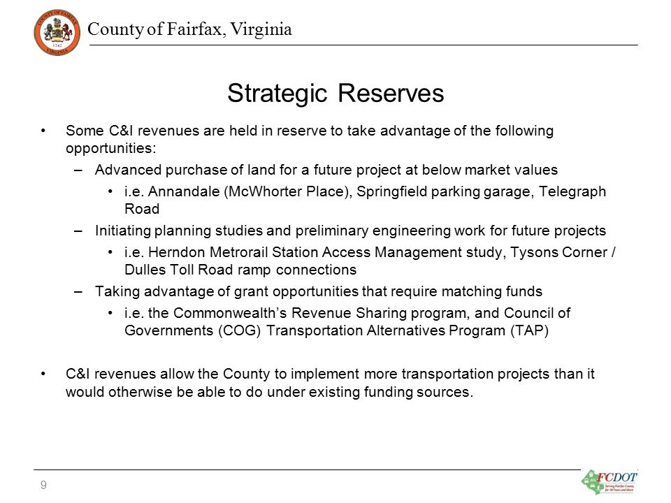 County of Fairfax, Virginia Strategic Reserves Some C&I revenues are held in reserve to take advantage of the following opportunities: –Advanced purchase of land for a future project at below market values i.e.