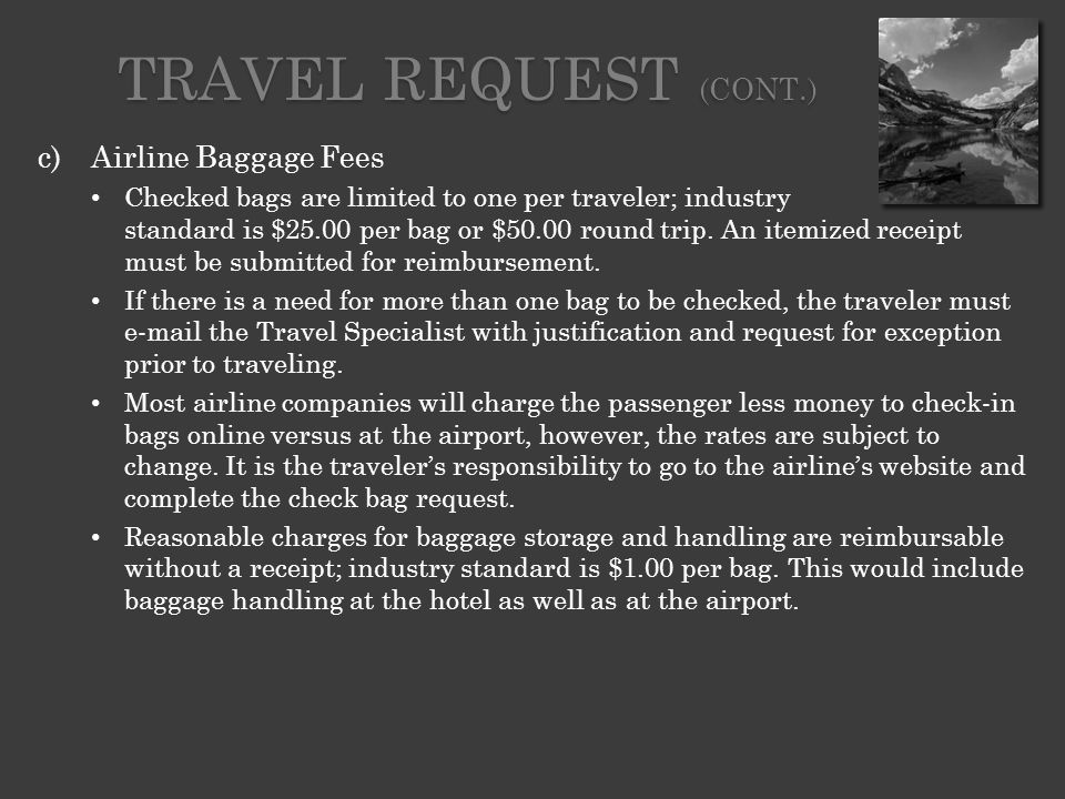 c)Airline Baggage Fees Checked bags are limited to one per traveler; industry standard is $25.00 per bag or $50.00 round trip.
