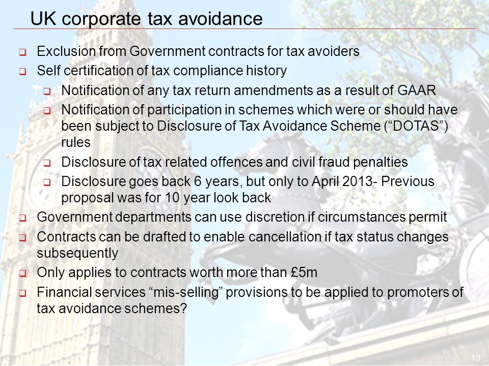 13 UK corporate tax avoidance  Exclusion from Government contracts for tax avoiders  Self certification of tax compliance history  Notification of any tax return amendments as a result of GAAR  Notification of participation in schemes which were or should have been subject to Disclosure of Tax Avoidance Scheme ( DOTAS ) rules  Disclosure of tax related offences and civil fraud penalties  Disclosure goes back 6 years, but only to April 2013- Previous proposal was for 10 year look back  Government departments can use discretion if circumstances permit  Contracts can be drafted to enable cancellation if tax status changes subsequently  Only applies to contracts worth more than £5m  Financial services mis-selling provisions to be applied to promoters of tax avoidance schemes