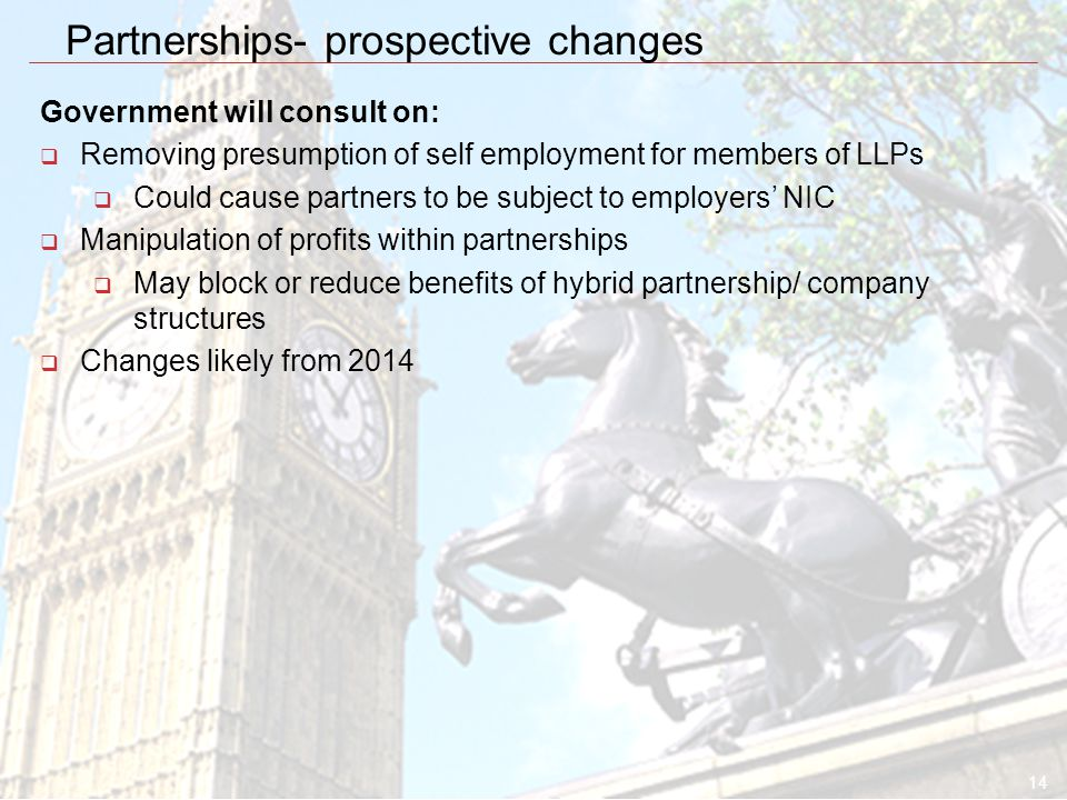 14 Partnerships- prospective changes Government will consult on:  Removing presumption of self employment for members of LLPs  Could cause partners to be subject to employers' NIC  Manipulation of profits within partnerships  May block or reduce benefits of hybrid partnership/ company structures  Changes likely from 2014